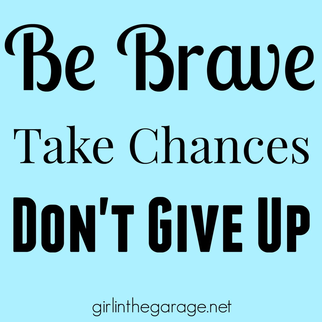 Be brave, take chances, don't give up!   girlinthegarage.net