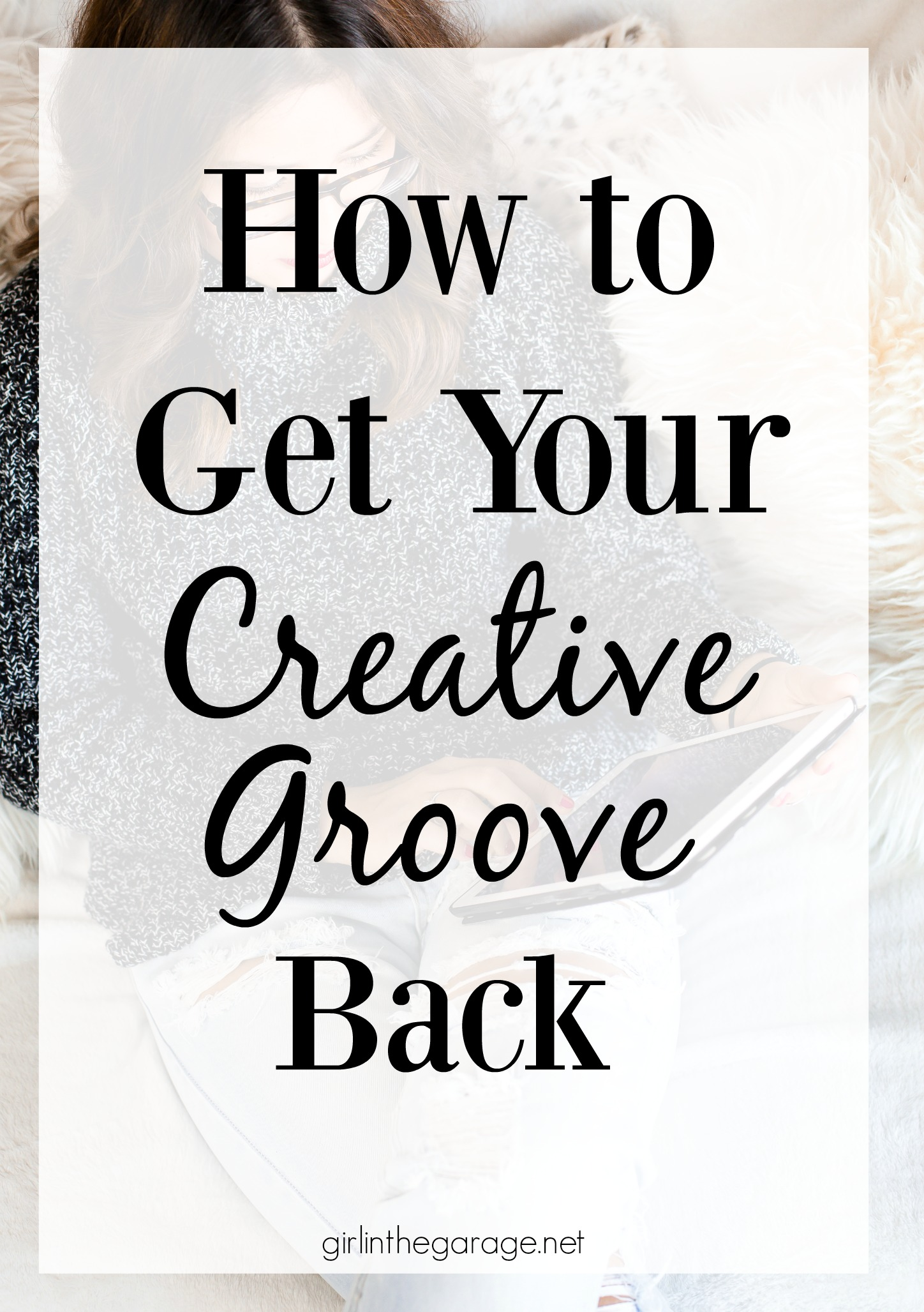 How to get your creative groove back after you've been in a funk - by Girl in the Garage